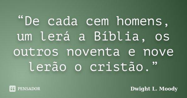 """""""De cada cem homens, um lerá a Bíblia, os outros noventa e nove lerão o cristão.""""... Frase de Dwight L. Moody."""