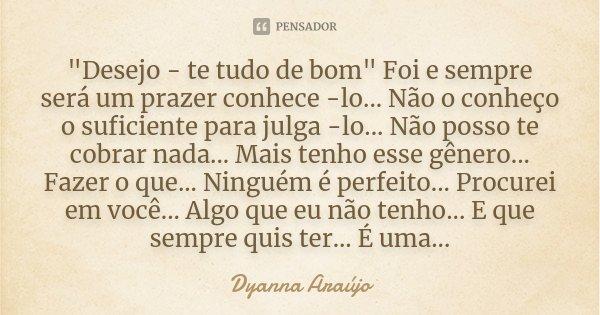 """""""Desejo - te tudo de bom"""" Foi e sempre será um prazer conhece -lo... Não o conheço o suficiente para julga -lo... Não posso te cobrar nada... Mais ten... Frase de Dyanna Araújo."""