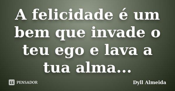A felicidade é um bem que invade o teu ego e lava a tua alma...... Frase de Dyll Almeida.