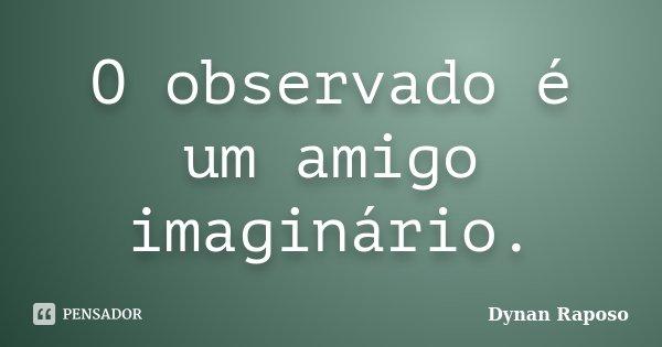 O observado e um amigo imaginário.... Frase de Dynan Raposo.