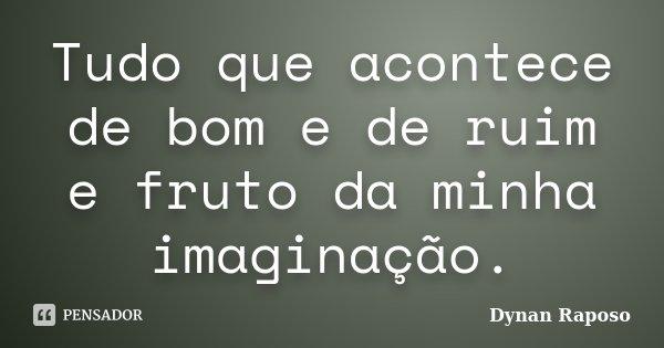 Tudo que acontece de bom e de ruim e fruto da minha imaginação.... Frase de Dynan Raposo.