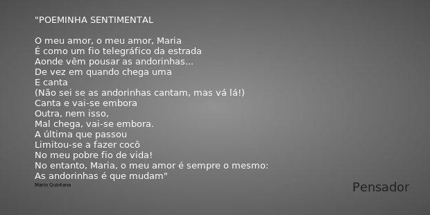 POEMINHA SENTIMENTAL O meu amor, o meu amor, Maria É como um fio telegráfico da estrada Aonde vêm pousar as andorinhas... De vez em quando chega uma E canta (Nã... Frase de Mario Quintana.