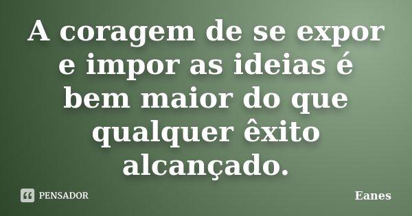 A coragem de se expor e impor as idéias é bem maior do que qualquer exito alcançado.... Frase de Eanes.
