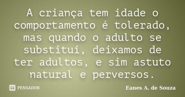 A criança tem idade o comportamento é tolerado, mas quando o adulto se substitui, deixamos de ter adultos, e sim astuto natural e perversos.... Frase de Eanes A. de Souza.