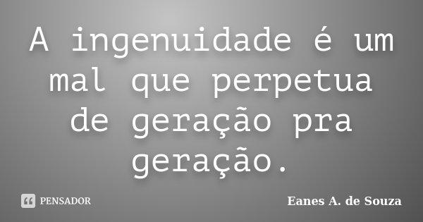 A ingenuidade é um mal que perpetua de geração pra geração.... Frase de Eanes A. de Souza.