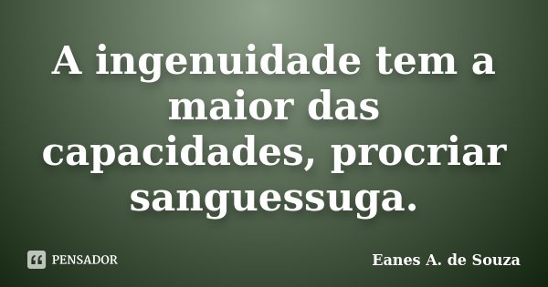 A ingenuidade tem a maior das capacidades, procriar sanguessuga.... Frase de Eanes A. de Souza.