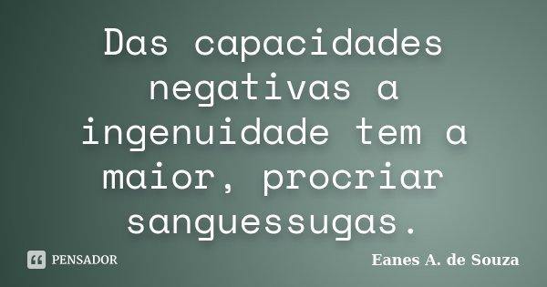 Das capacidades negativas a ingenuidade tem a maior, procriar sanguessugas.... Frase de Eanes A. de Souza.