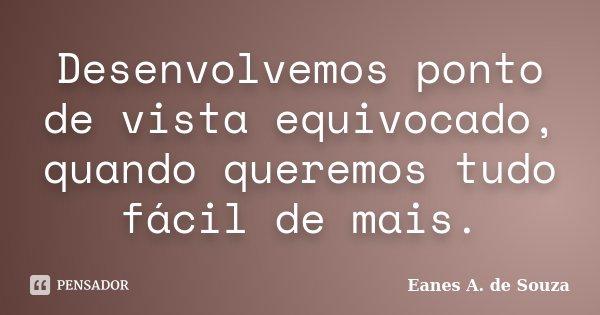 Desenvolvemos ponto de vista equivocado, quando queremos tudo fácil de mais.... Frase de Eanes A. de Souza.