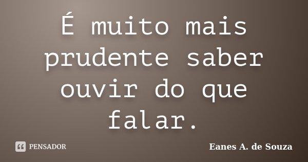 É muito mais prudente saber ouvir do que falar.... Frase de Eanes A. de Souza.