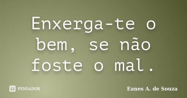 Enxerga-te o bem, se não foste o mal.... Frase de Eanes A. de Souza.