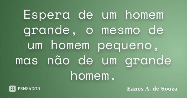 Espera de um homem grande, o mesmo de um homem pequeno, mas não de um grande homem.... Frase de Eanes A. de Souza.