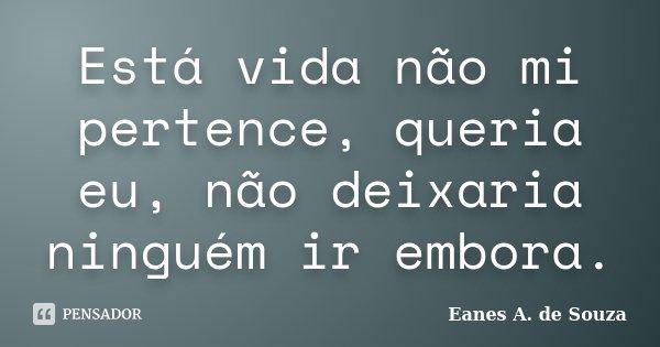 Está vida não mi pertence, queria eu, não deixaria ninguém ir embora.... Frase de Eanes A. de Souza.