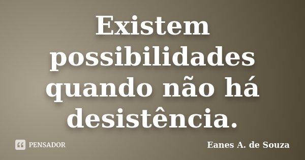 Existem possibilidades quando não há desistência.... Frase de Eanes A. de Souza.