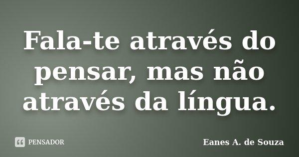 Fala-te através do pensar, mas não através da língua.... Frase de Eanes A. de Souza.