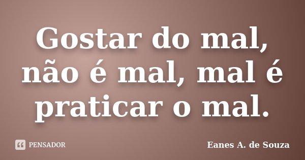 Gostar do mal, não é mal, mal é praticar o mal.... Frase de Eanes A. de Souza.