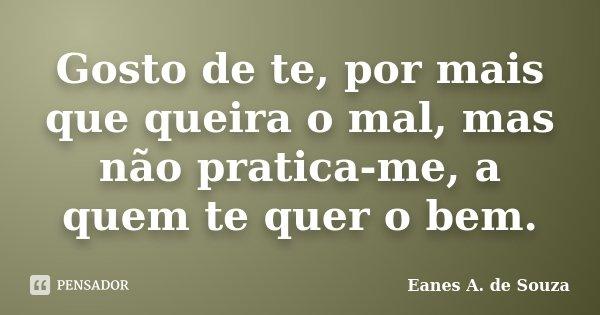 Gosto de te, por mais que queira o mal, mas não pratica-me, a quem te quer o bem.... Frase de Eanes A. de Souza.