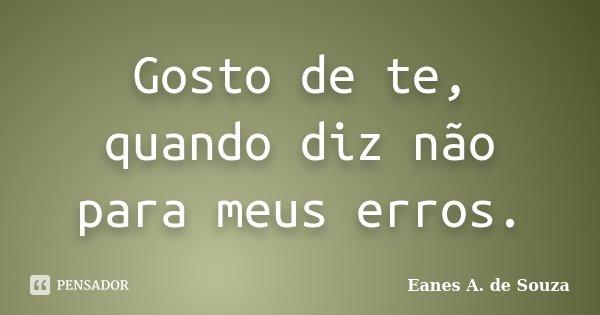 Gosto de te, quando diz não para meus erros.... Frase de Eanes A. de Souza.