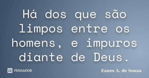 Há dos que são limpos entre os homens, e impuros diante de Deus.... Frase de Eanes A. de Souza.