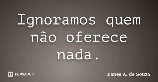 Ignoramos quem não oferece nada.... Frase de Eanes A. de Souza.