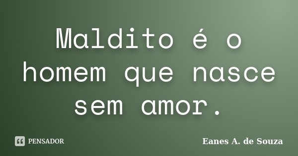 Maldito é o homem que nasce sem amor.... Frase de Eanes A. de Souza.