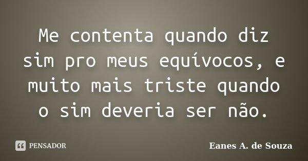 Me contenta quando diz sim pro meus equívocos, e muito mais triste quando o sim deveria ser não.... Frase de Eanes A. de Souza.