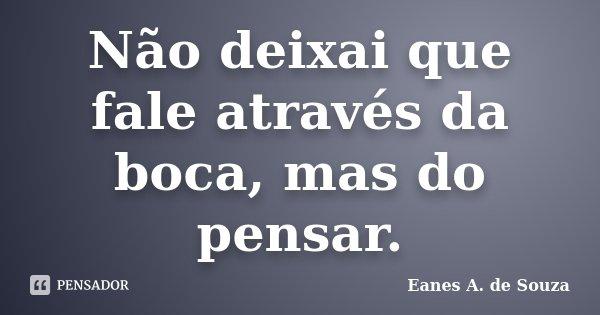 Não deixai que fale através da boca, mas do pensar.... Frase de Eanes A. de Souza.