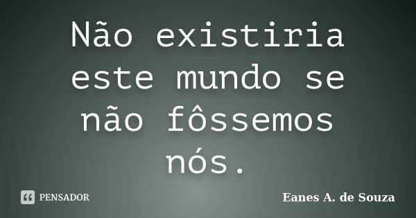 Não existiria este mundo se não fôssemos nós.... Frase de Eanes A. de Souza.