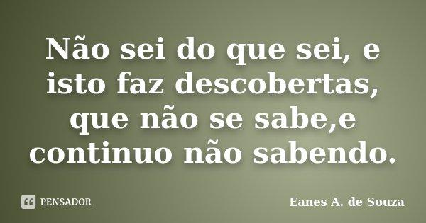 Não sei do que sei, e isto faz descobertas, que não se sabe,e continuo não sabendo.... Frase de Eanes A. de Souza.