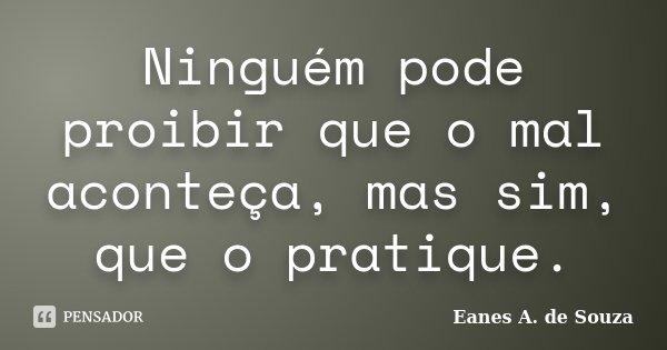 Ninguém pode proibir que o mal aconteça, mas sim, que o pratique.... Frase de Eanes A. de Souza.
