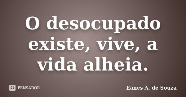 O desocupado existe, vive, a vida alheia.... Frase de Eanes A. de Souza.