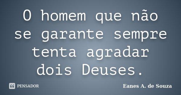O homem que não se garante sempre tenta agradar dois Deuses.... Frase de Eanes A. de Souza.