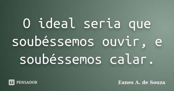 O ideal seria que soubéssemos ouvir, e soubéssemos calar.... Frase de Eanes A. de Souza.