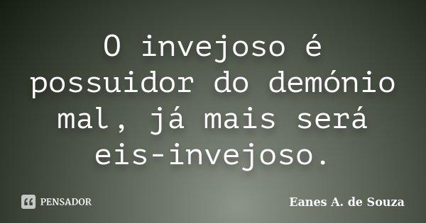 O invejoso é possuidor do demónio mal, já mais será eis-invejoso.... Frase de Eanes A. de Souza.