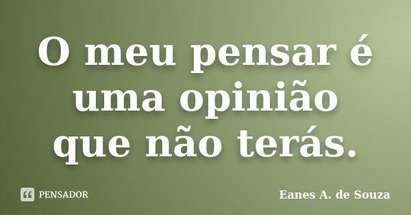 O meu pensar é uma opinião que não terás.... Frase de Eanes A. de Souza.