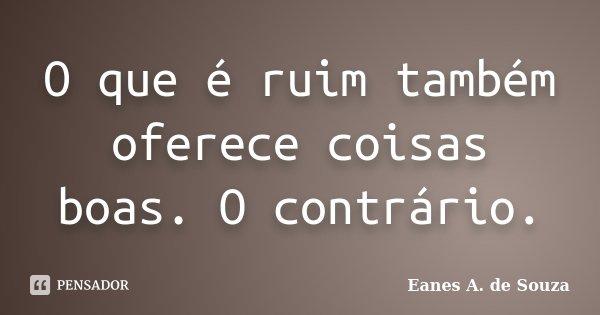 O que é ruim também oferece coisas boas. O contrário.... Frase de Eanes A. de Souza.