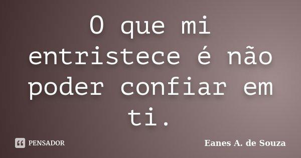 O que mi entristece é não poder confiar em ti.... Frase de Eanes A. de Souza.