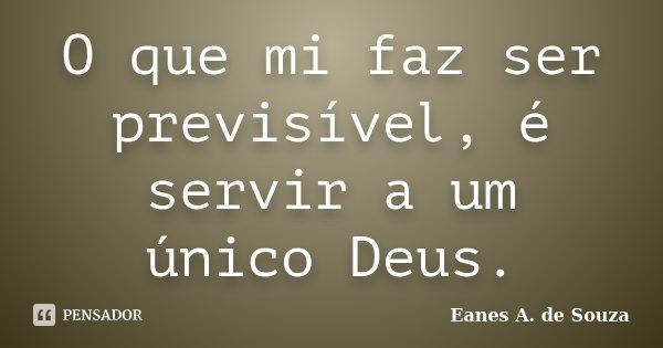 O que mi faz ser previsível, é servir a um único Deus.... Frase de Eanes A. de Souza.