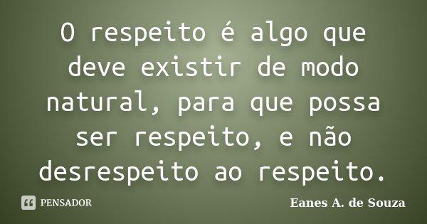 O respeito é algo que deve existir de modo natural, para que possa ser respeito, e não desrespeito ao respeito.... Frase de Eanes A. de Souza.