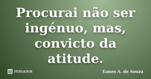 Procurai não ser ingénuo, mas, convicto da atitude.... Frase de Eanes A. de Souza.