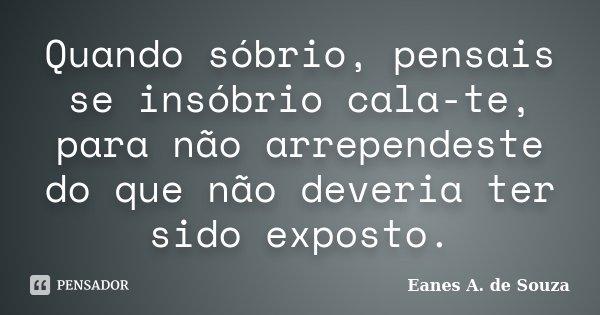 Quando sóbrio, pensais se insóbrio cala-te, para não arrependeste do que não deveria ter sido exposto.... Frase de Eanes A. de Souza.