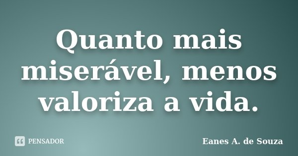 Quanto mais miserável, menos valoriza a vida.... Frase de Eanes A. de Souza.