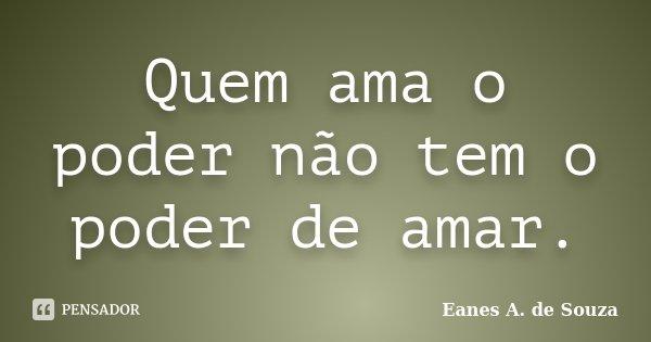Quem ama o poder não tem o poder de amar.... Frase de Eanes A. de Souza.