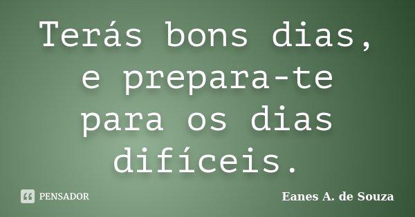 Terás bons dias, e prepara-te para os dias difíceis.... Frase de Eanes A. de Souza.