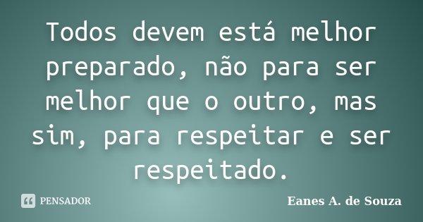Todos devem está melhor preparado, não para ser melhor que o outro, mas sim, para respeitar e ser respeitado.... Frase de Eanes A. de Souza.
