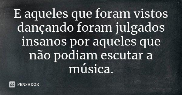 E aqueles que foram vistos dançando foram julgados insanos por aqueles que não podiam escutar a música.