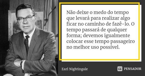 Não deixe o medo do tempo que levará para realizar algo ficar no caminho de fazê-lo. O tempo passará de qualquer forma; devemos igualmente colocar esse tempo pa... Frase de Earl Nightingale.