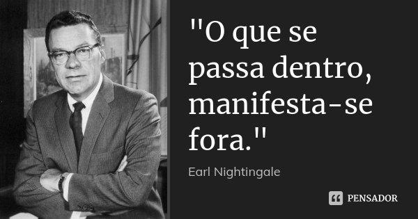 """O que se passa dentro, manifesta-se fora.""... Frase de - Earl Nightingale."