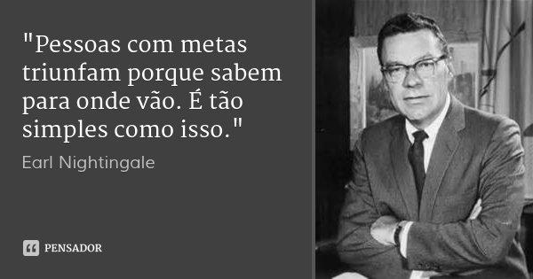 """""""Pessoas com metas triunfam porque sabem para onde vão. É tão simples como isso.""""... Frase de - Earl Nightingale."""