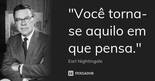 """""""Você torna-se aquilo em que pensa.""""... Frase de - Earl Nightingale."""
