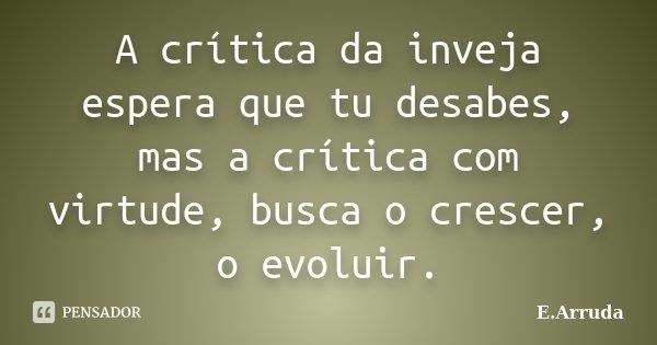 A crítica da inveja espera que tu desabes, mas a crítica com virtude, busca o crescer, o evoluir.... Frase de E.Arruda.